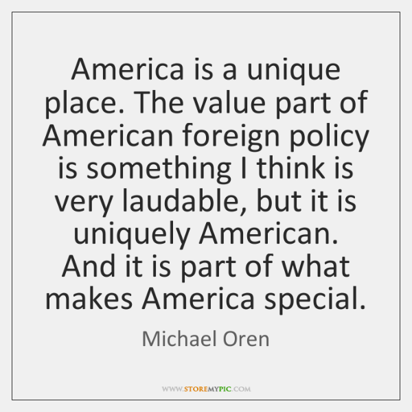America is a unique place. The value part of American foreign policy ...