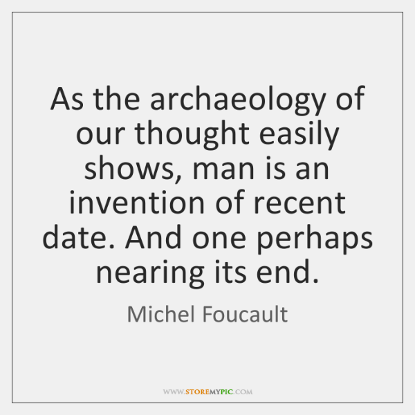 As the archaeology of our thought easily shows, man is an invention ...