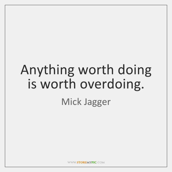 Anything worth doing is worth overdoing.