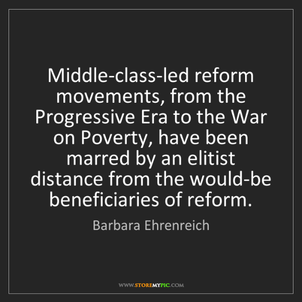 Barbara Ehrenreich: Middle-class-led reform movements, from the Progressive...