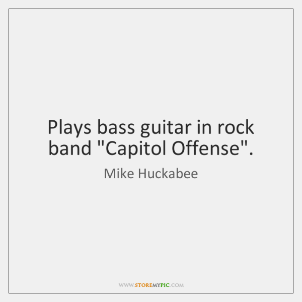 """Plays bass guitar in rock band """"Capitol Offense""""."""