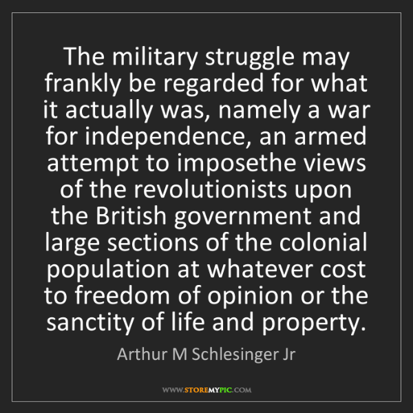Arthur M Schlesinger Jr: The military struggle may frankly be regarded for what...