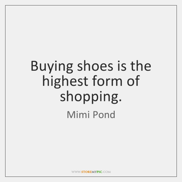 Buying shoes is the highest form of shopping.
