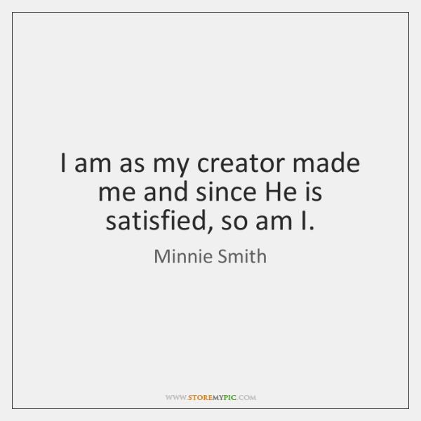 I am as my creator made me and since He is satisfied, ...