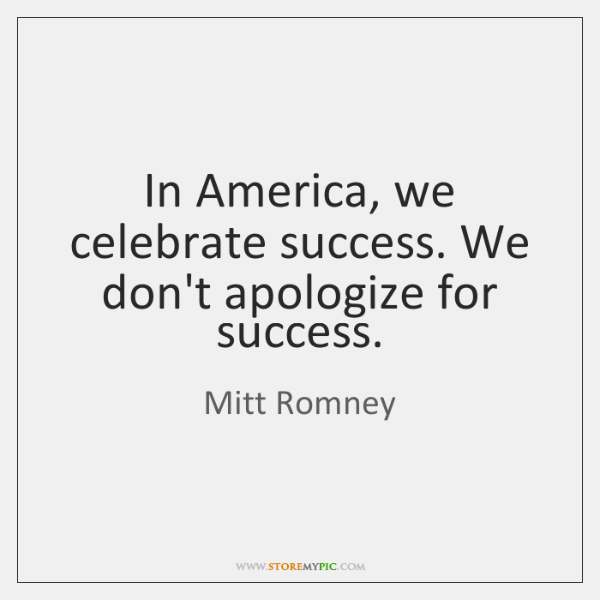 In America, we celebrate success. We don't apologize for success.