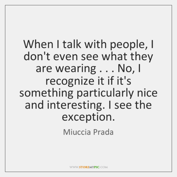 When I talk with people, I don't even see what they are ...