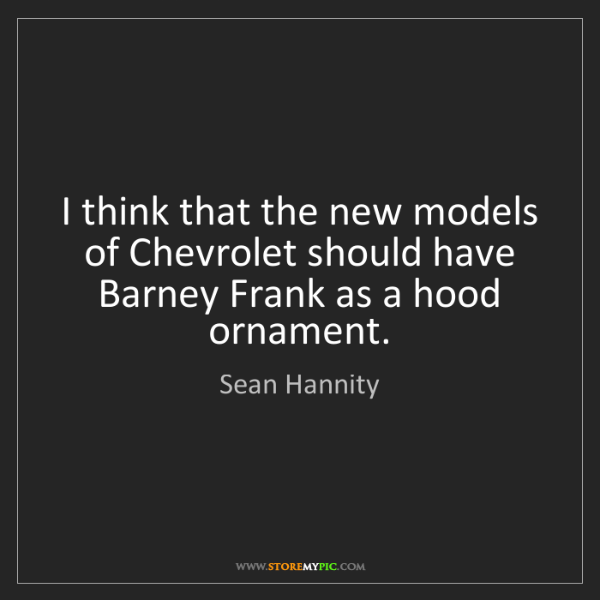 Sean Hannity: I think that the new models of Chevrolet should have...