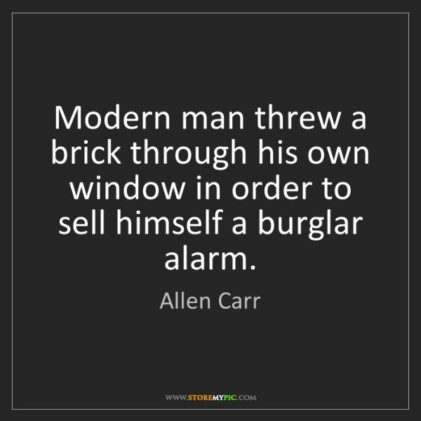 Allen Carr: Modern man threw a brick through his own window in order...