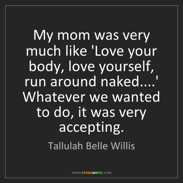 Tallulah Belle Willis: My mom was very much like 'Love your body, love yourself,...