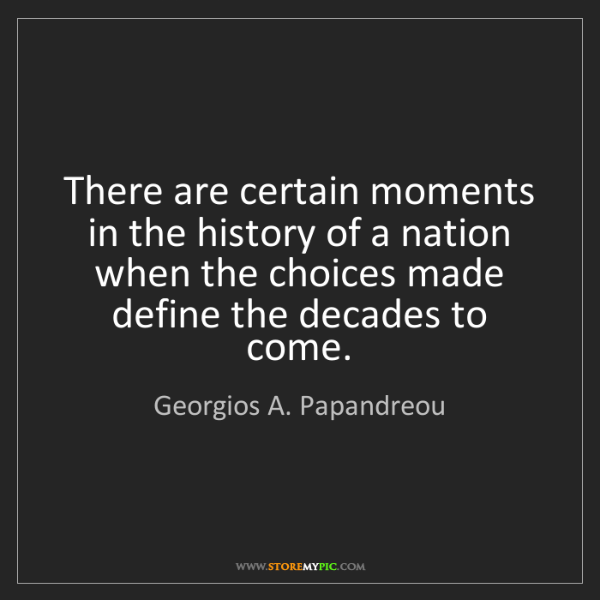Georgios A. Papandreou: There are certain moments in the history of a nation...