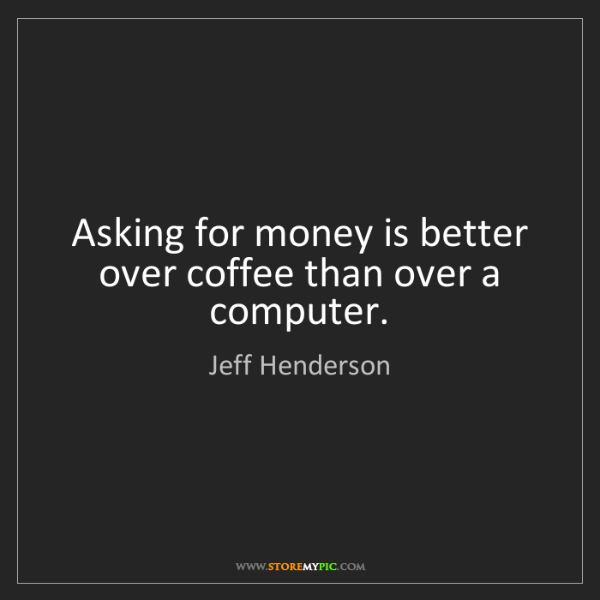 Jeff Henderson: Asking for money is better over coffee than over a computer.