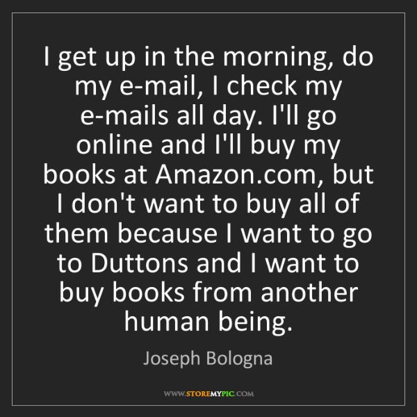 Joseph Bologna: I get up in the morning, do my e-mail, I check my e-mails...