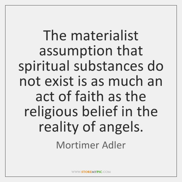 The materialist assumption that spiritual substances do not exist is as much ...