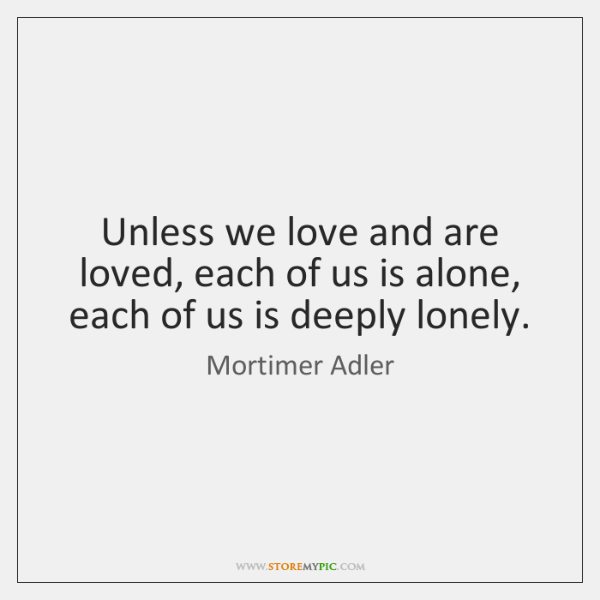 Unless we love and are loved, each of us is alone, each ...