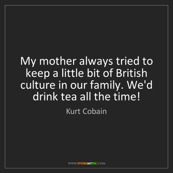 Kurt Cobain: My mother always tried to keep a little bit of British...