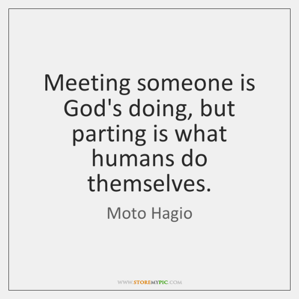 Meeting someone is God's doing, but parting is what humans do themselves.
