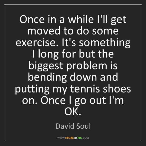 David Soul: Once in a while I'll get moved to do some exercise. It's...