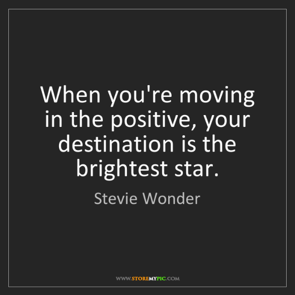 Stevie Wonder: When you're moving in the positive, your destination...
