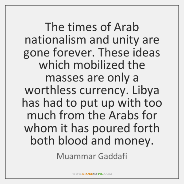 The times of Arab nationalism and unity are gone forever. These ideas ...