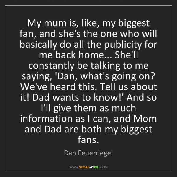 Dan Feuerriegel: My mum is, like, my biggest fan, and she's the one who...