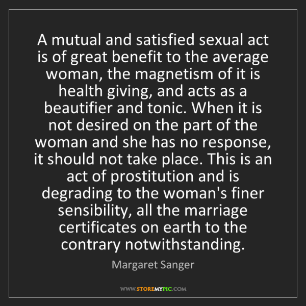 Margaret Sanger: A mutual and satisfied sexual act is of great benefit...
