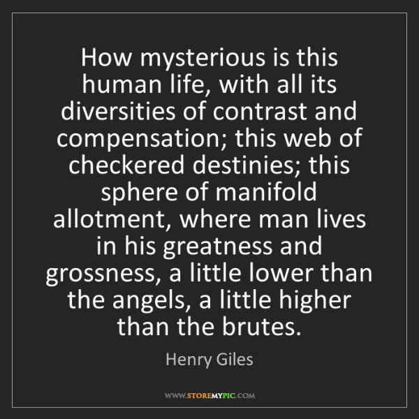 Henry Giles: How mysterious is this human life, with all its diversities...