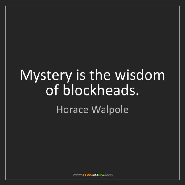 Horace Walpole: Mystery is the wisdom of blockheads.