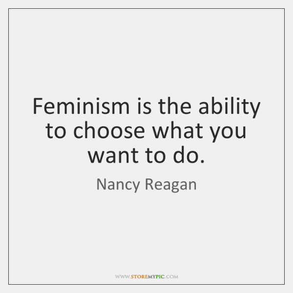 Feminism is the ability to choose what you want to do.