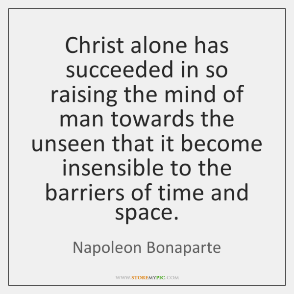 Christ alone has succeeded in so raising the mind of man towards ...