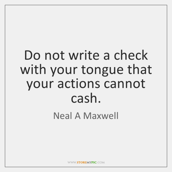 Do not write a check with your tongue that your actions cannot ...