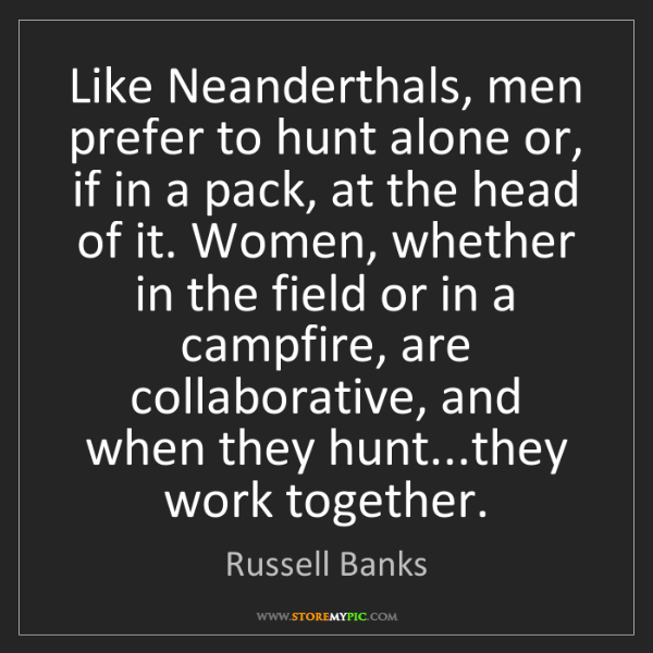 Russell Banks: Like Neanderthals, men prefer to hunt alone or, if in...