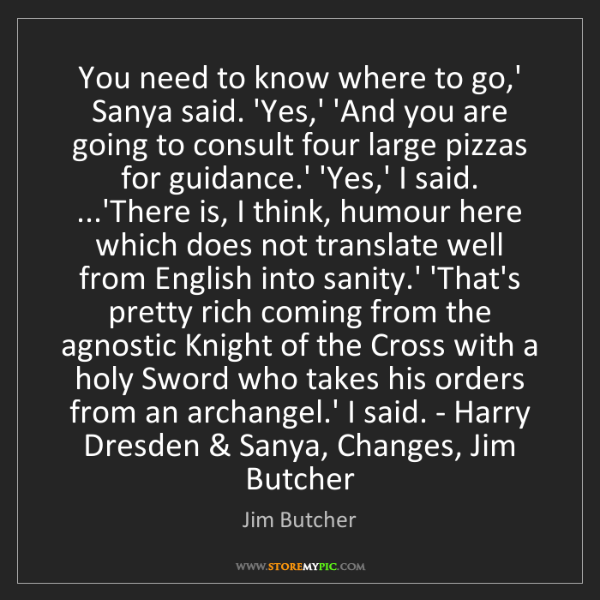 Jim Butcher: You need to know where to go,' Sanya said. 'Yes,' 'And...