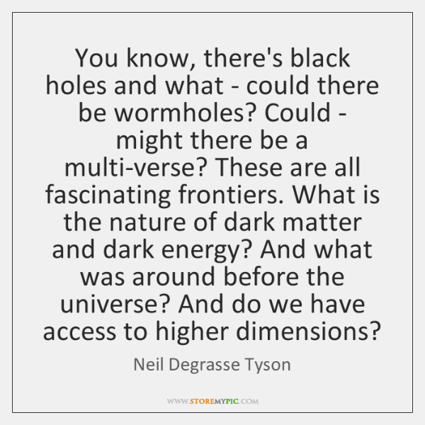 You know, there's black holes and what - could there be wormholes? ...