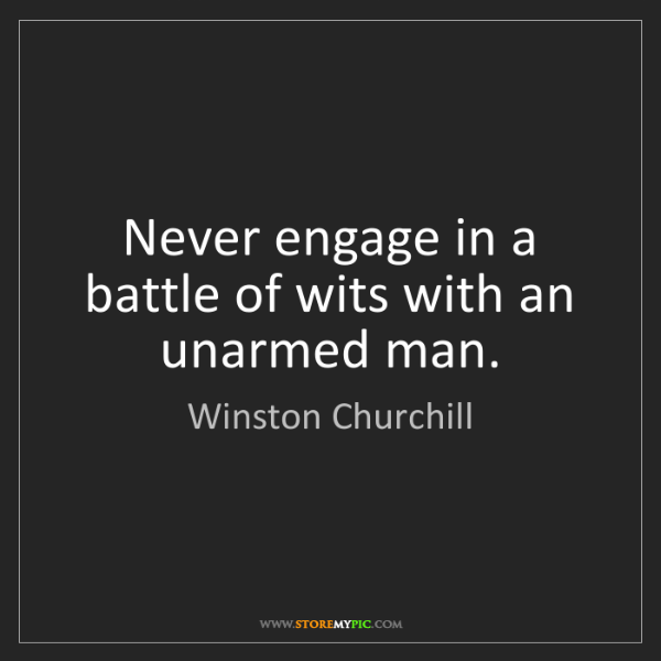 Winston Churchill: Never engage in a battle of wits with an unarmed man.