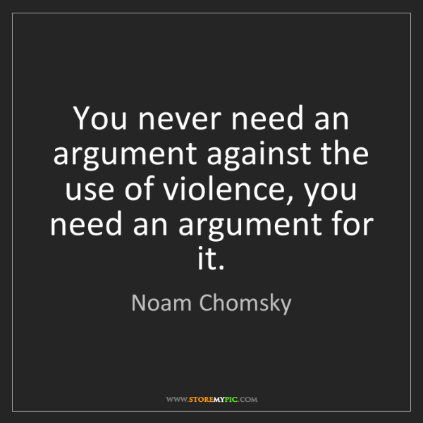 Noam Chomsky: You never need an argument against the use of violence,...