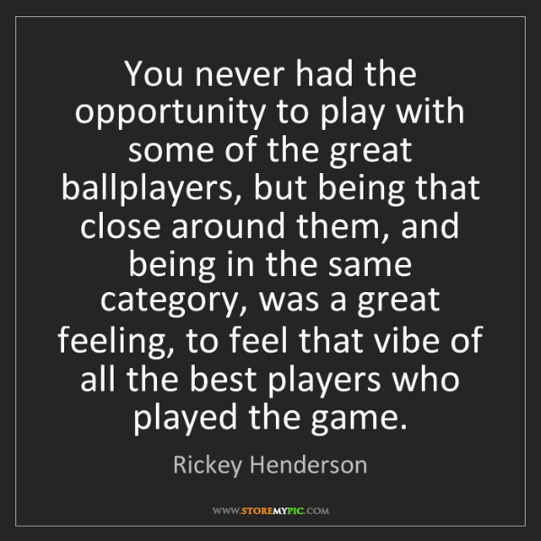 Rickey Henderson: You never had the opportunity to play with some of the...