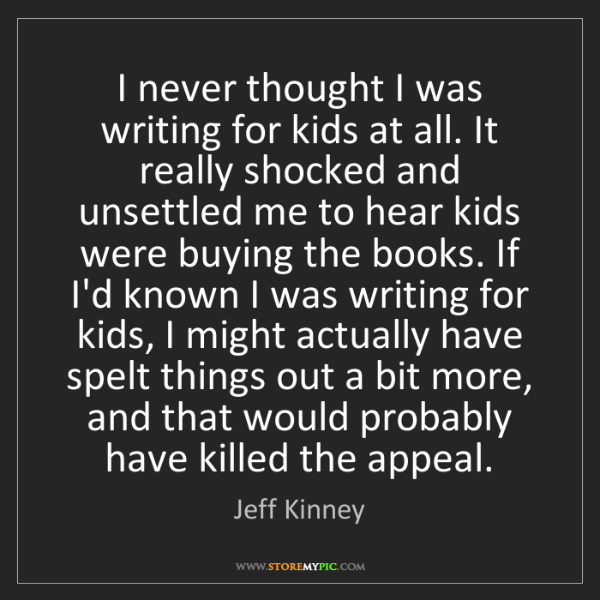 Jeff Kinney: I never thought I was writing for kids at all. It really...