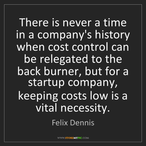 Felix Dennis: There is never a time in a company's history when cost...