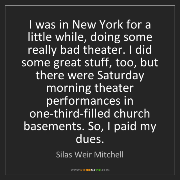 Silas Weir Mitchell: I was in New York for a little while, doing some really...