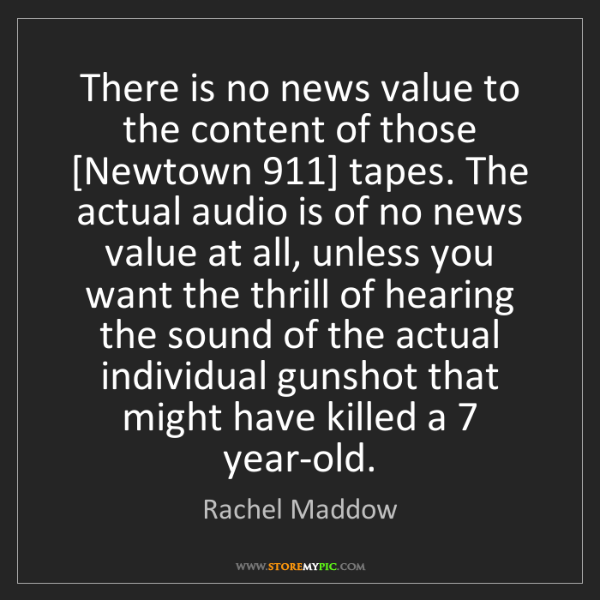 Rachel Maddow: There is no news value to the content of those [Newtown...