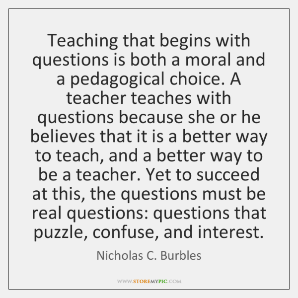 Teaching that begins with questions is both a moral and a pedagogical ...