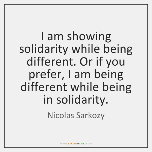 I am showing solidarity while being different. Or if you prefer, I ...