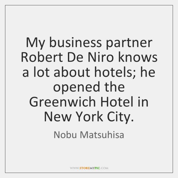 My business partner Robert De Niro knows a lot about hotels; he ...