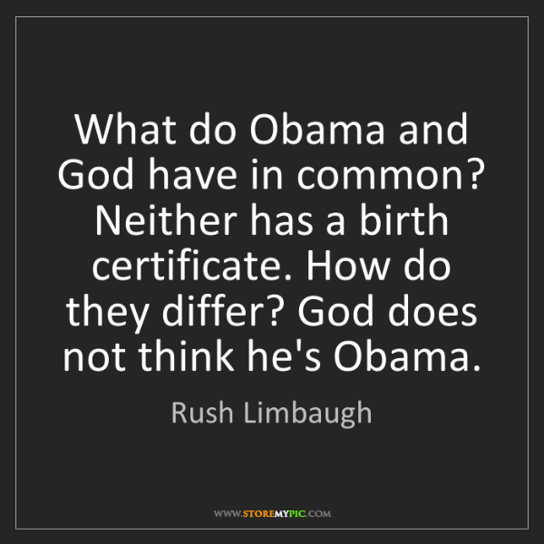 Rush Limbaugh: What do Obama and God have in common? Neither has a birth...