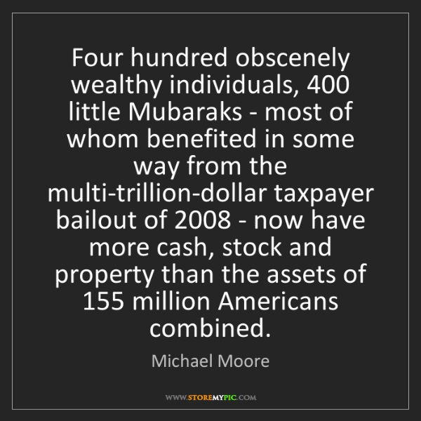 Michael Moore: Four hundred obscenely wealthy individuals, 400 little...