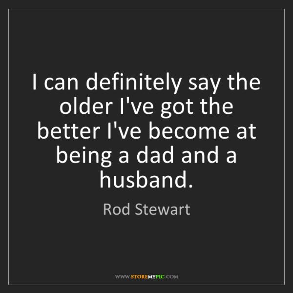 Rod Stewart: I can definitely say the older I've got the better I've...