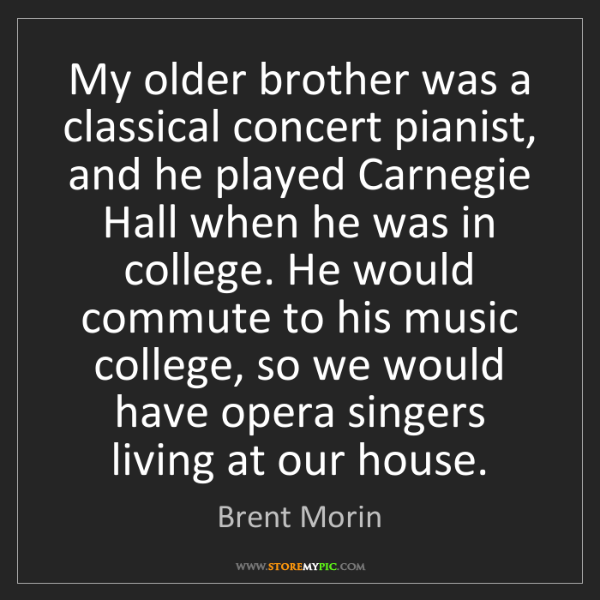 Brent Morin: My older brother was a classical concert pianist, and...