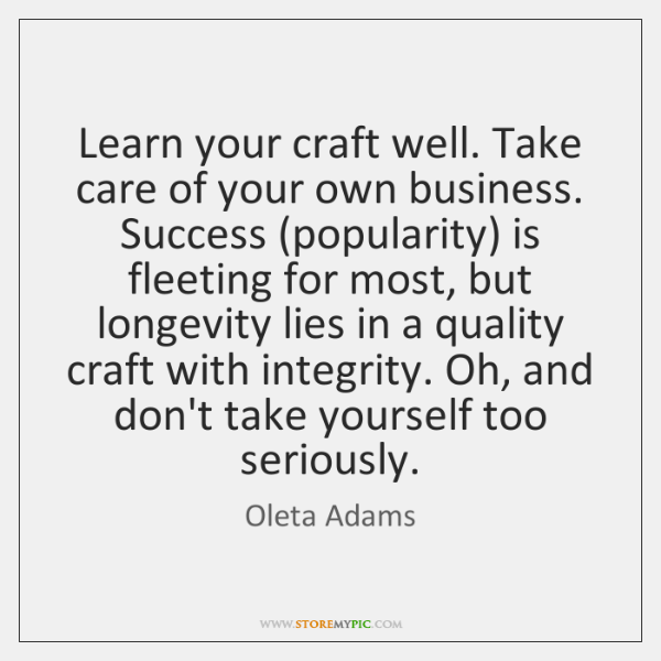 Learn your craft well. Take care of your own business. Success (popularity) ...