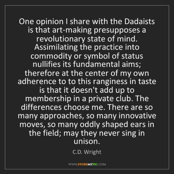 C.D. Wright: One opinion I share with the Dadaists is that art-making...