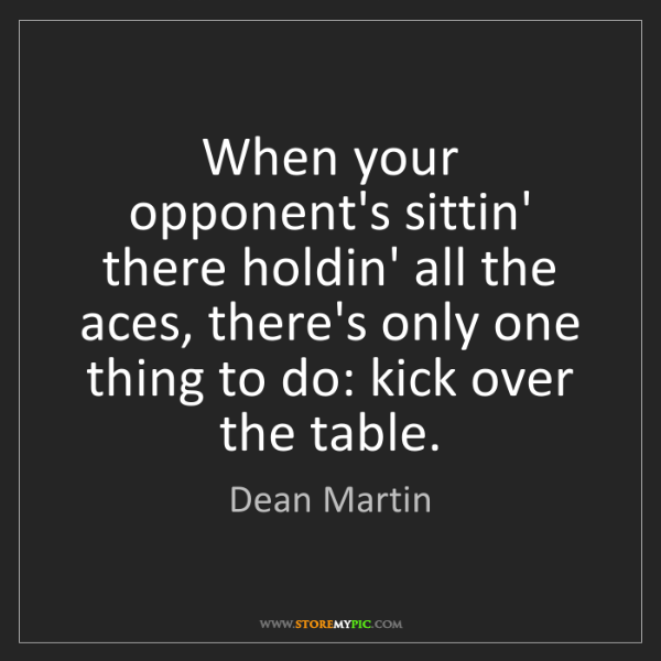 Dean Martin: When your opponent's sittin' there holdin' all the aces,...